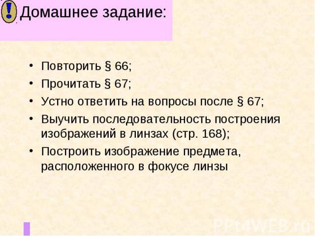 Домашнее задание: Повторить § 66;Прочитать § 67; Устно ответить на вопросы после § 67;Выучить последовательность построения изображений в линзах (стр. 168);Построить изображение предмета, расположенного в фокусе линзы