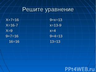 Решите уравнение Х+7=16Х=16-7Х=99+7=16 16=169+х=13х=13-9х=49+4=1313=13