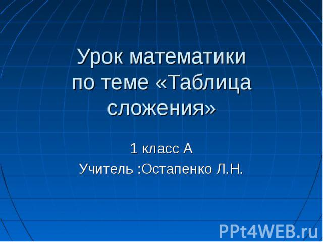 Урок математикипо теме «Таблица сложения» 1 класс АУчитель :Остапенко Л.Н.