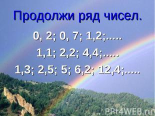 Продолжи ряд чисел. 0, 2; 0, 7; 1,2;.....1,1; 2,2; 4,4;.....1,3; 2,5; 5; 6,2; 12
