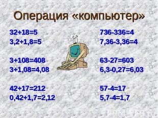 Операция «компьютер» 32+18=5 736-336=43,2+1,8=5 7,36-3,36=43+108=408 63-27=6033+