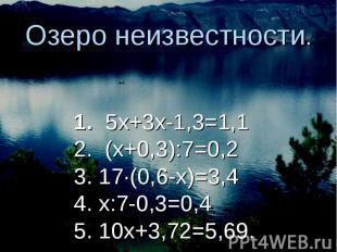 Озеро неизвестности. 1. 5х+3х-1,3=1,12. (х+0,3):7=0,23. 17∙(0,6-х)=3,44. х:7-0,3
