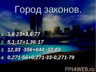Город законов. 3,6∙23+3,6∙775,1:17+1,36:1712,83 ∙356+644 ∙12,830,271∙56+0,271∙33