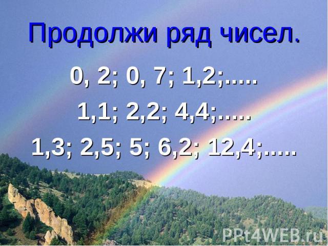 Продолжи ряд чисел. 0, 2; 0, 7; 1,2;.....1,1; 2,2; 4,4;.....1,3; 2,5; 5; 6,2; 12,4;.....