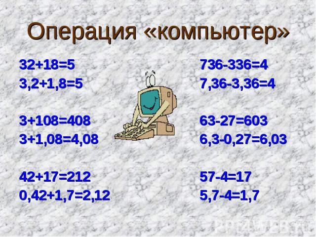Операция «компьютер» 32+18=5 736-336=43,2+1,8=5 7,36-3,36=43+108=408 63-27=6033+1,08=4,08 6,3-0,27=6,0342+17=212 57-4=170,42+1,7=2,12 5,7-4=1,7