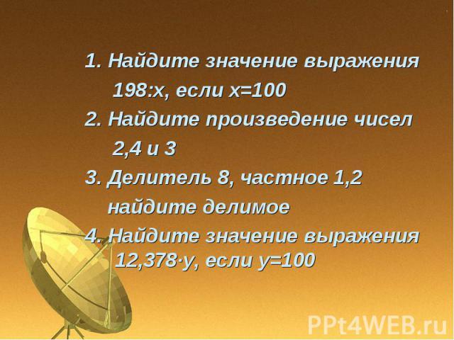 1. Найдите значение выражения 198:х, если х=1002. Найдите произведение чисел 2,4 и 33. Делитель 8, частное 1,2 найдите делимое4. Найдите значение выражения 12,378∙у, если у=100
