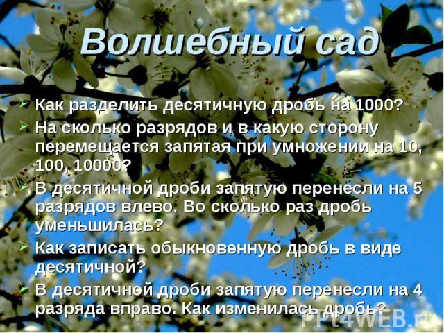 Волшебный сад Как разделить десятичную дробь на 1000?На сколько разрядов и в какую сторону перемещается запятая при умножении на 10, 100, 10000?В десятичной дроби запятую перенесли на 5 разрядов влево. Во сколько раз дробь уменьшилась?Как записать о…
