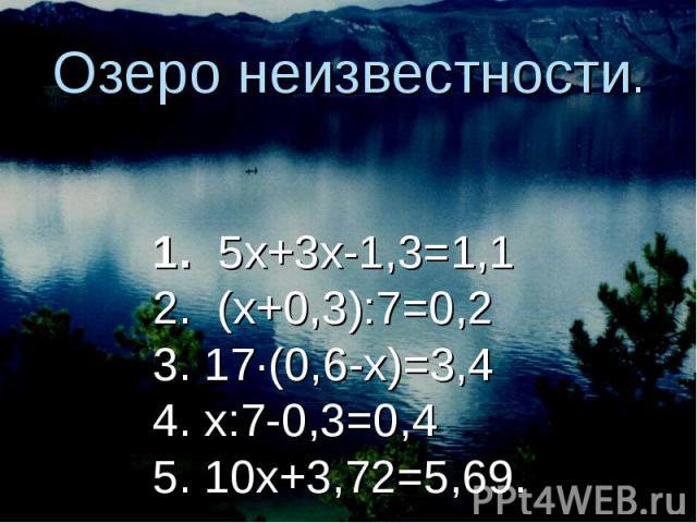 Озеро неизвестности. 1. 5х+3х-1,3=1,12. (х+0,3):7=0,23. 17∙(0,6-х)=3,44. х:7-0,3=0,45. 10х+3,72=5,69.