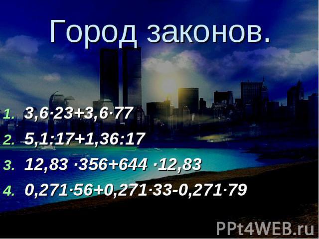 Город законов. 3,6∙23+3,6∙775,1:17+1,36:1712,83 ∙356+644 ∙12,830,271∙56+0,271∙33-0,271∙79