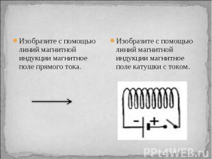 Изобразите с помощью линий магнитной индукции магнитное поле прямого тока. Изобр