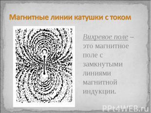 Магнитные линии катушки с током Вихревое поле – это магнитное поле с замкнутыми