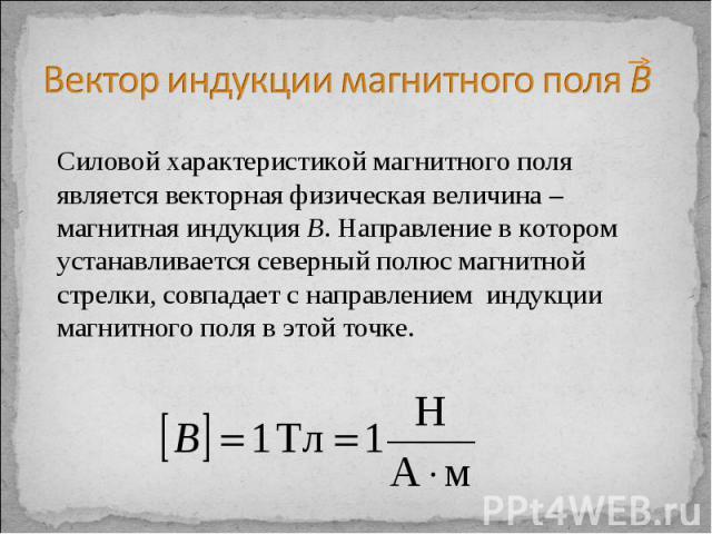 Вектор индукции магнитного поля В Силовой характеристикой магнитного поля является векторная физическая величина – магнитная индукция В. Направление в котором устанавливается северный полюс магнитной стрелки, совпадает с направлением индукции магнит…