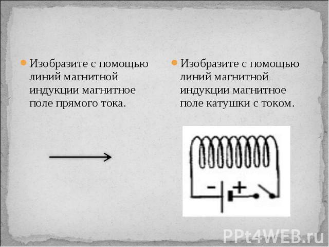 Изобразите с помощью линий магнитной индукции магнитное поле прямого тока. Изобразите с помощью линий магнитной индукции магнитное поле катушки с током.