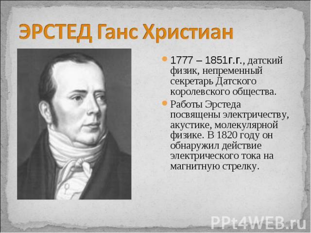 ЭРСТЕД Ганс Христиан 1777 – 1851г.г., датский физик, непременный секретарь Датского королевского общества. Работы Эрстеда посвящены электричеству, акустике, молекулярной физике. В 1820 году он обнаружил действие электрического тока на магнитную стрелку.