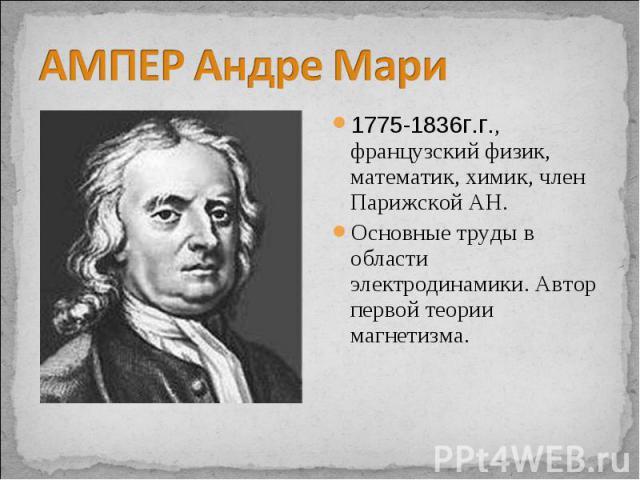 АМПЕР Андре Мари 1775-1836г.г., французский физик, математик, химик, член Парижской АН. Основные труды в области электродинамики. Автор первой теории магнетизма.