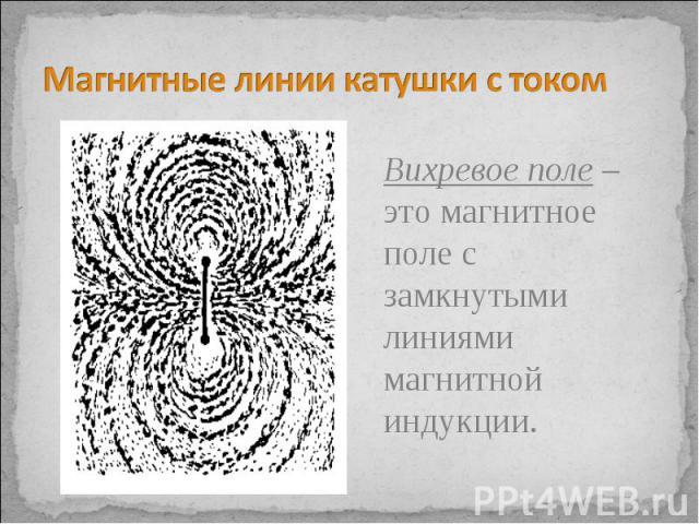 Магнитные линии катушки с током Вихревое поле – это магнитное поле с замкнутыми линиями магнитной индукции.