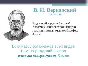 В. И. Вернадский ( 1863 - 1945) Выдающийся русский ученый Академик, основоположн