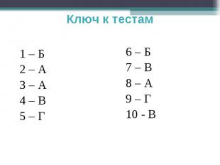 Ключ к тестам 1 – Б2 – А3 – А4 – В5 – Г6 – Б7 – В8 – А9 – Г10 - В