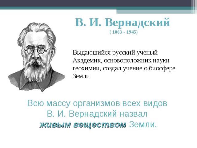 В. И. Вернадский ( 1863 - 1945) Выдающийся русский ученый Академик, основоположник науки геохимии, создал учение о биосфере ЗемлиВсю массу организмов всех видов В. И. Вернадский назвал живым веществом Земли.