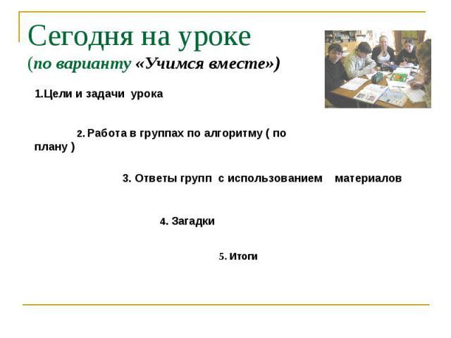 Сегодня на уроке(по варианту «Учимся вместе») Цели и задачи урока 2. Работа в группах по алгоритму ( по плану ) 3. Ответы групп с использованием материалов 4. Загадки 5. Итоги