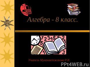 Алгебра - 8 класс. Учитель Мухамметжанова Р.К.