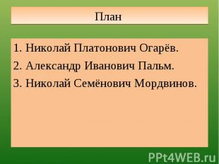 План Николай Платонович Огарёв.Александр Иванович Пальм.Николай Семёнович Мордви