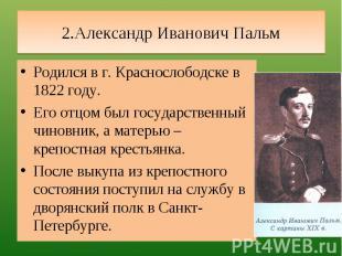 2.Александр Иванович Пальм Родился в г. Краснослободске в 1822 году.Его отцом бы