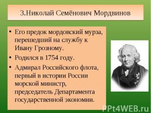 3.Николай Семёнович Мордвинов Его предок мордовский мурза, перешедший на службу