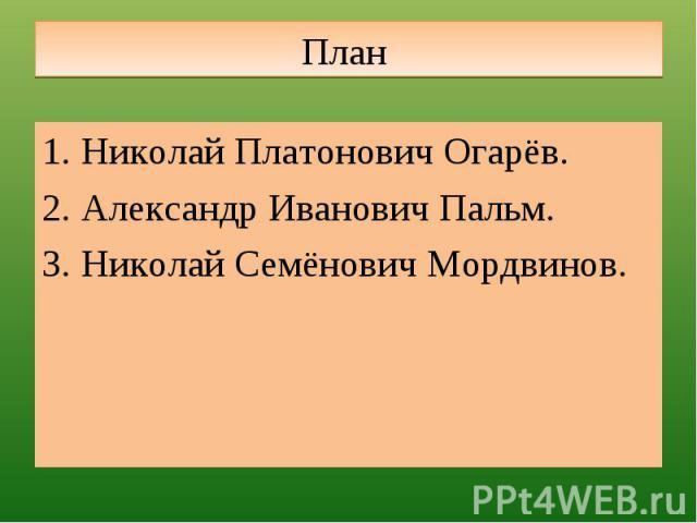 План Николай Платонович Огарёв.Александр Иванович Пальм.Николай Семёнович Мордвинов.