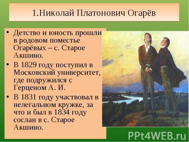 1.Николай Платонович Огарёв Детство и юность прошли в родовом поместье Огарёвых – с. Старое Акшино.В 1829 году поступил в Московский университет, где подружился с Герценом А. И.В 1831 году участвовал в нелегальном кружке, за что и был в 1834 году со…