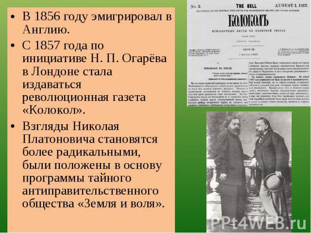 В 1856 году эмигрировал в Англию.С 1857 года по инициативе Н. П. Огарёва в Лондоне стала издаваться революционная газета «Колокол».Взгляды Николая Платоновича становятся более радикальными, были положены в основу программы тайного антиправительствен…