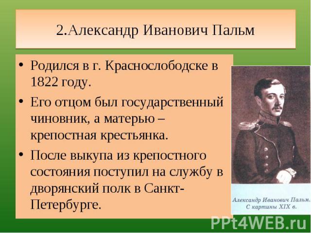 2.Александр Иванович Пальм Родился в г. Краснослободске в 1822 году.Его отцом был государственный чиновник, а матерью – крепостная крестьянка.После выкупа из крепостного состояния поступил на службу в дворянский полк в Санкт-Петербурге.