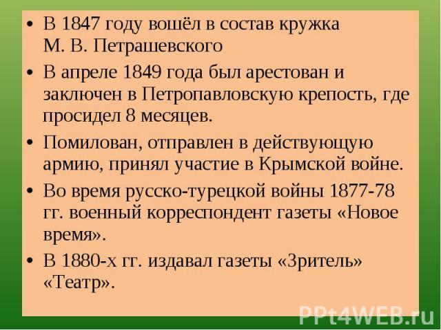 В 1847 году вошёл в состав кружка М. В. ПетрашевскогоВ апреле 1849 года был арестован и заключен в Петропавловскую крепость, где просидел 8 месяцев.Помилован, отправлен в действующую армию, принял участие в Крымской войне.Во время русско-турецкой во…