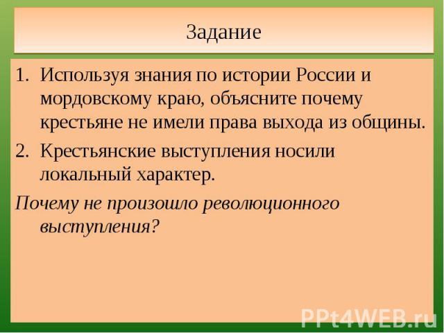 Задание Используя знания по истории России и мордовскому краю, объясните почему крестьяне не имели права выхода из общины.Крестьянские выступления носили локальный характер.Почему не произошло революционного выступления?