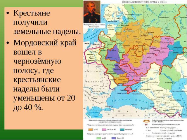 Крестьяне получили земельные наделы.Мордовский край вошел в чернозёмную полосу, где крестьянские наделы были уменьшены от 20 до 40 %.