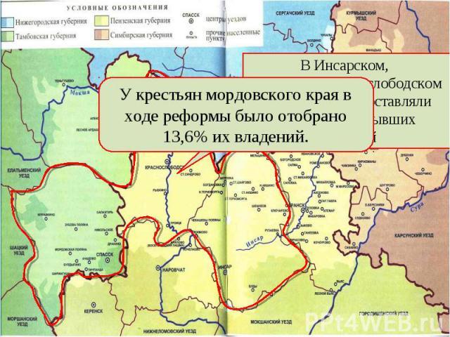 У крестьян мордовского края в ходе реформы было отобрано 13,6% их владений.В Инсарском, Спасском, Краснослободском уездах отрезки составляли от 30 до 60% бывших владений