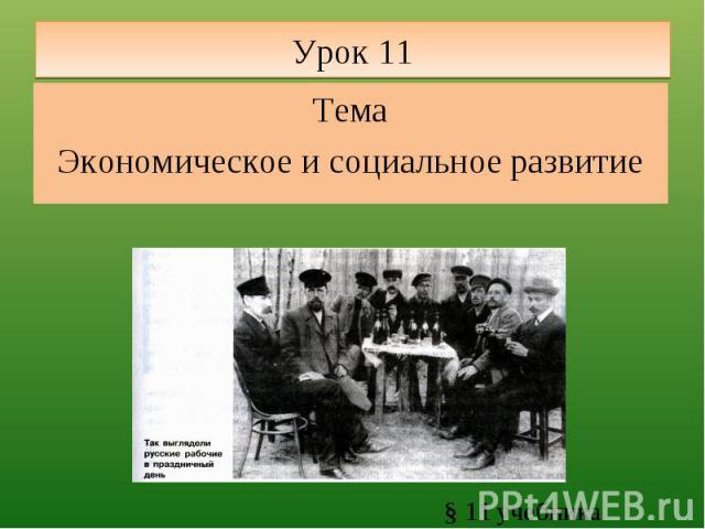 Урок 11 ТемаЭкономическое и социальное развитие § 11 учебника