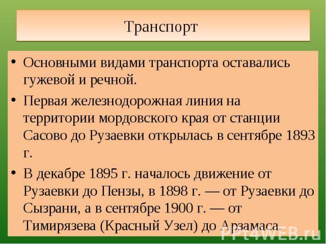 Транспорт Основными видами транспорта оставались гужевой и речной. Первая железнодорожная линия на территории мордовского края от станции Сасово до Рузаевки открылась в сентябре 1893 г.В декабре 1895 г. началось движение от Рузаевки до Пензы, в 1898…