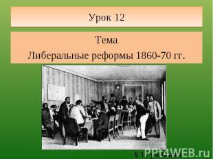 Урок 12 ТемаЛиберальные реформы 1860-70 гг. § 12 учебника