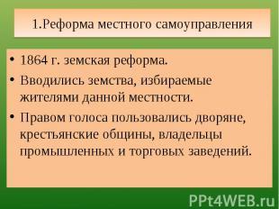 1.Реформа местного самоуправления 1864 г. земская реформа.Вводились земства, изб