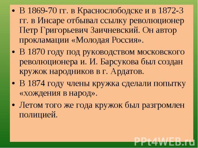 В 1869-70 гг. в Краснослободске и в 1872-3 гг. в Инсаре отбывал ссылку революционер Петр Григорьевич Заичневский. Он автор прокламации «Молодая Россия».В 1870 году под руководством московского революционера и. И. Барсукова был создан кружок народник…