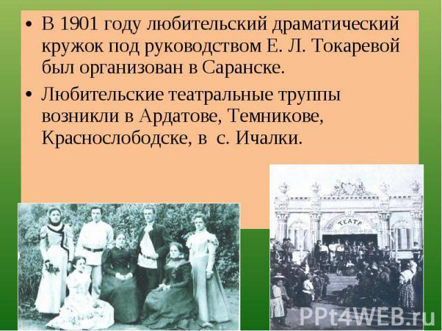 В 1901 году любительский драматический кружок под руководством Е. Л. Токаревой был организован в Саранске.Любительские театральные труппы возникли в Ардатове, Темникове, Краснослободске, в с. Ичалки.