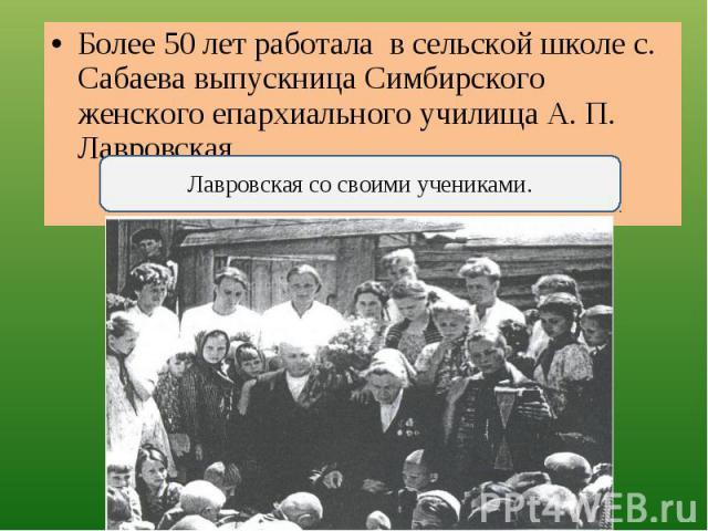 Более 50 лет работала в сельской школе с. Сабаева выпускница Симбирского женского епархиального училища А. П. Лавровская. Лавровская со своими учениками.