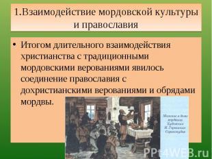1.Взаимодействие мордовской культуры и православия Итогом длительного взаимодейс