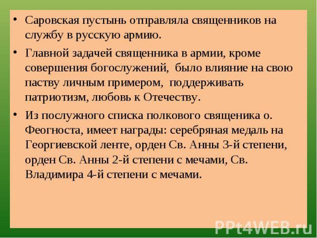 Саровская пустынь отправляла священников на службу в русскую армию.Главной задачей священника в армии, кроме совершения богослужений, было влияние на свою паству личным примером, поддерживать патриотизм, любовь к Отечеству.Из послужного списка полко…