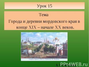 Урок 15 Тема Города и деревни мордовского края в конце XIX – начале XX веков. §