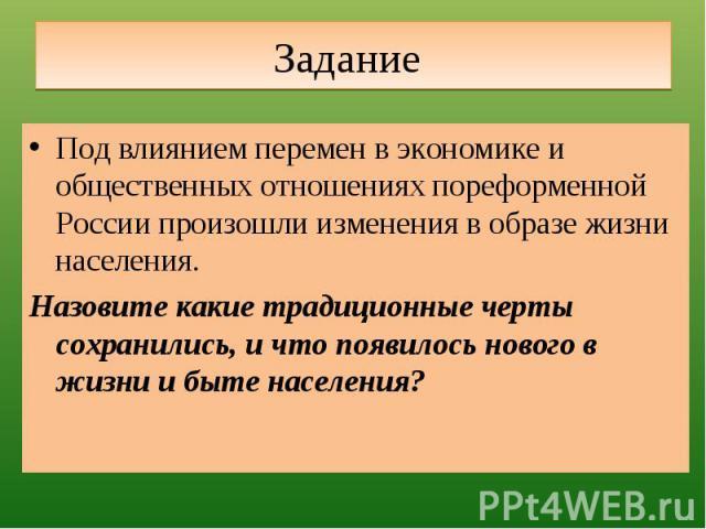 Задание Под влиянием перемен в экономике и общественных отношениях пореформенной России произошли изменения в образе жизни населения.Назовите какие традиционные черты сохранились, и что появилось нового в жизни и быте населения?