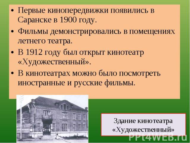 Первые кинопередвижки появились в Саранске в 1900 году.Фильмы демонстрировались в помещениях летнего театра.В 1912 году был открыт кинотеатр «Художественный».В кинотеатрах можно было посмотреть иностранные и русские фильмы. Здание кинотеатра «Художе…