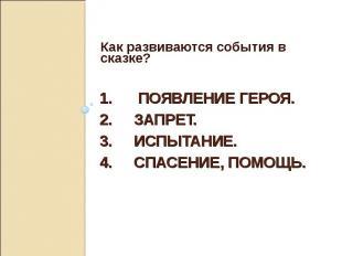 Как развиваются события в сказке? 1. Появление героя. 2. Запрет.3. Испытание.4.
