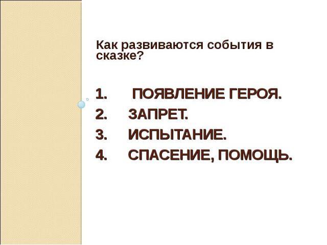 Как развиваются события в сказке? 1. Появление героя. 2. Запрет.3. Испытание.4. Спасение, помощь.